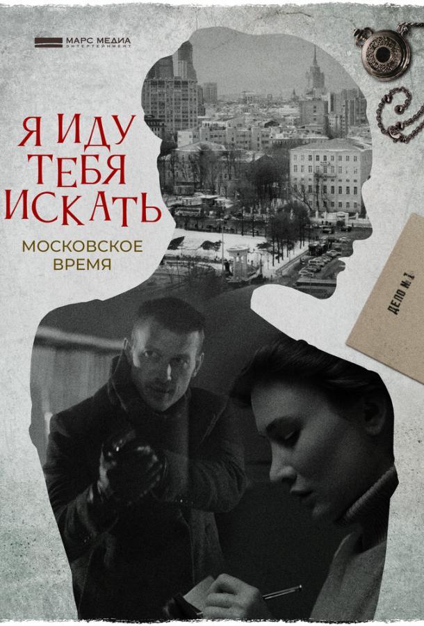 Я иду тебя искать. Московское время (2021) смотреть онлайн 1 сезон все серии подряд в хорошем качестве
